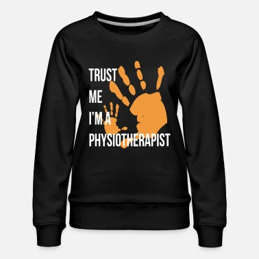 Physiotherapy Trust Me I m a Physiotherapist Funny Physiotherapy - Women's Premium Sweatshirt