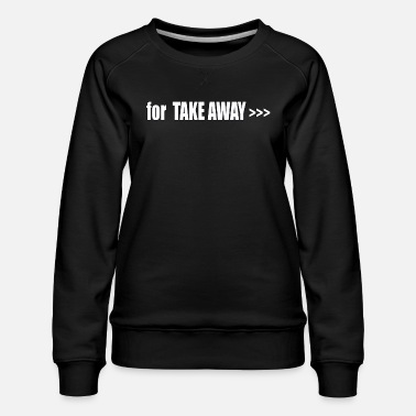 Take-away for TAKE AWAY - Women's Premium Sweatshirt
