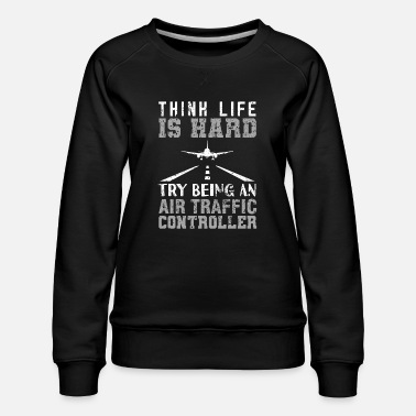 Traffic Air Traffic Controller ATC Think Life Is Hard Try - Women's Premium Sweatshirt