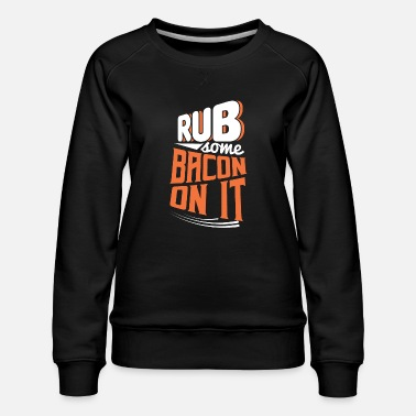 Meal Rub some Bacon on it funny shirt motif - Women's Premium Sweatshirt