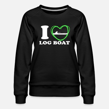 Boat I LOVE MY LOG BOAT LOG BOATS LOVERS - Women's Premium Sweatshirt