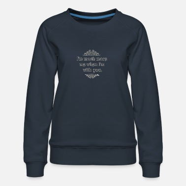 I'm much more me when I'm with you. - Women's Premium Sweatshirt