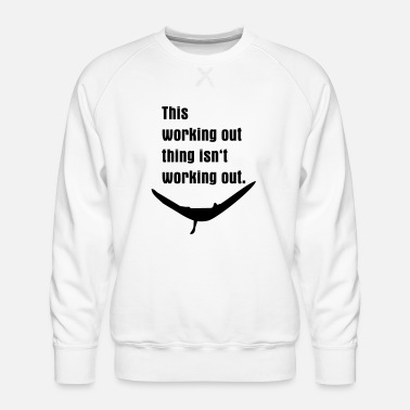 Work Out working out isn't working out - Men's Premium Sweatshirt