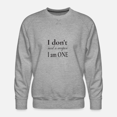 I don't need a weapon I am one - Men's Premium Sweatshirt
