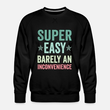 Super Super Easy Barely An Inconvenience Funny Tee Quote - Men's Premium Sweatshirt