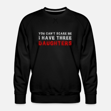 Can you can't scare me i have three daughters - Men's Premium Sweatshirt