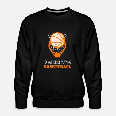 Save Id Rather Be Playing Basketball - Men's Premium Sweatshirt