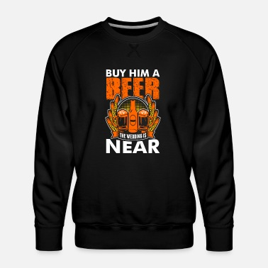 Wedding Party Buy Him A Beer The Wedding Is Near - Men's Premium Sweatshirt