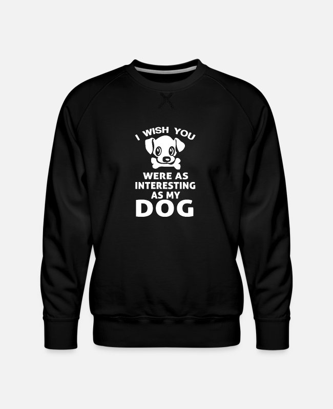 Nature Hoodies & Sweatshirts - New Design I Wish You Were As Interesting My Dog - Men's Premium Sweatshirt black