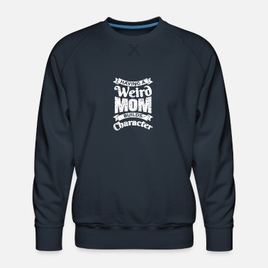 Weird Having a weird mom build character - Men's Premium Sweatshirt