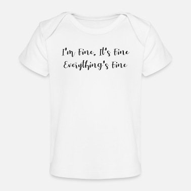 Fine I'm fine. It's fine. Everything's fine - Baby Organic T-Shirt