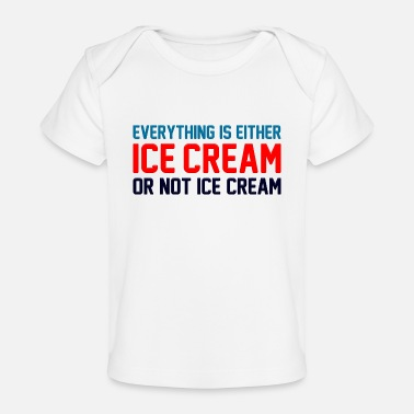 Ice Creame Everything Is Ice Cream Or Not Ice Cream - Baby Organic T-Shirt