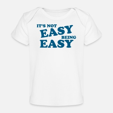 Easy It s Not Easy Being Easy - Baby Organic T-Shirt