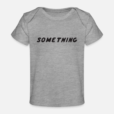 Something SOMETHING - Baby Organic T-Shirt