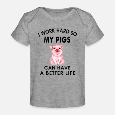 Life Is Better With A Pig Farm Farmer Girls I work hard so my pigs can have a better life - Baby Organic T-Shirt