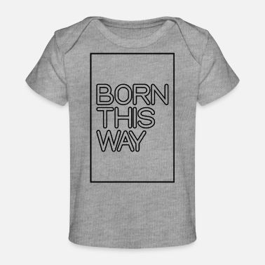 Born This Way - Baby Organic T-Shirt