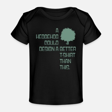 Poor A hedgehog could design a better T-Shirt than this - Baby Organic T-Shirt