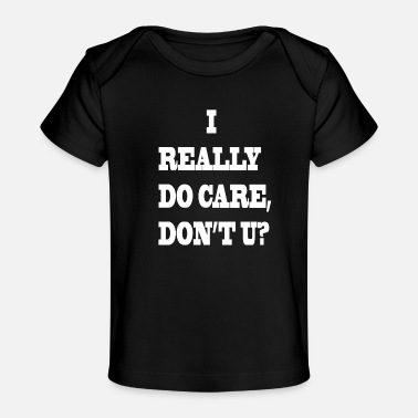 I Really Do Care Don T U I REALLY DO CARE DON T U - Baby Organic T-Shirt