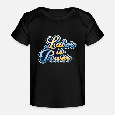 Labor labor is power - Baby Organic T-Shirt