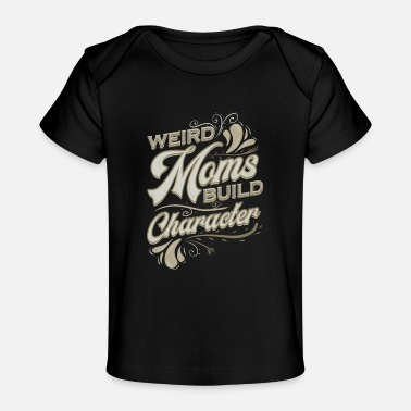 Weird Funny Gift for Mom Weird Moms Build Character - Baby Organic T-Shirt