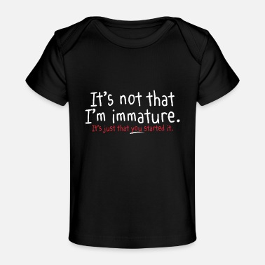 I M Not IT S NOT THAT I M IMMATURE - Baby Organic T-Shirt