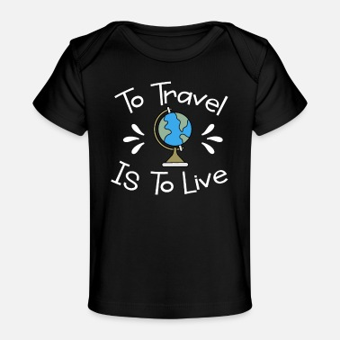 Traveling Traveler To Travel is To Live - Baby Organic T-Shirt