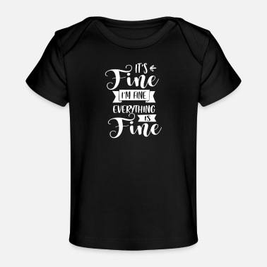 Fine It's Fine I'm Fine Everything's Fine - Baby Organic T-Shirt