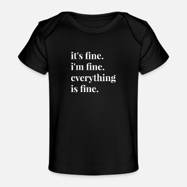 Fine It's Fine I'm Fine Everything Is Fine - Baby Organic T-Shirt