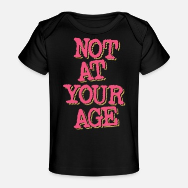 Age Not At Your Age - Baby Organic T-Shirt