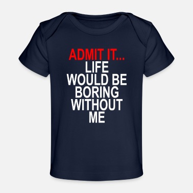 admit_it_life_boring_without_me_funny_shirt - Baby Organic T-Shirt