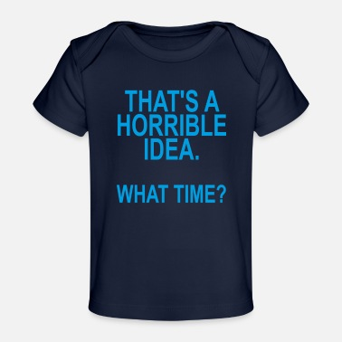 thats_a_horrible_idea_what_time_funny_sh - Baby Organic T-Shirt
