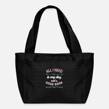 All I Need Is My Book And My Dog Books Readers Gift All I Need Is My Dog And A - Lunch Bag