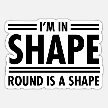 Shape I'm In Shape - Round Is A Shape - Sticker