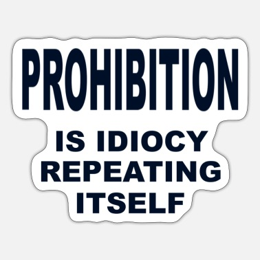 Prohibition Prohibition is Idiocy - Sticker