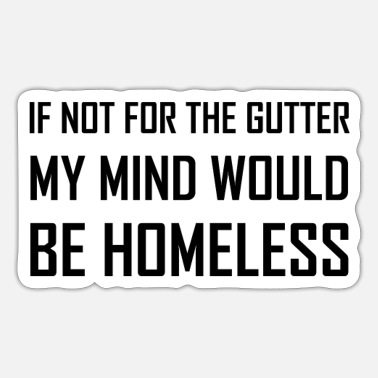 Homeless Not For Gutter Mind Be Homeless - Sticker