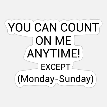 You Can Count On Me You Can Count On Me Anytime Except Monday-Sunday - Sticker