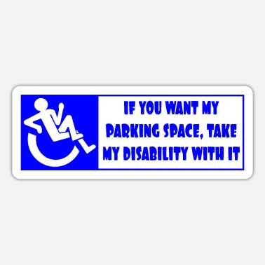 If you want my parking space, take my disability - Sticker