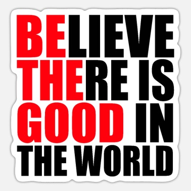 Believe Believe There Is Good In The World - Sticker