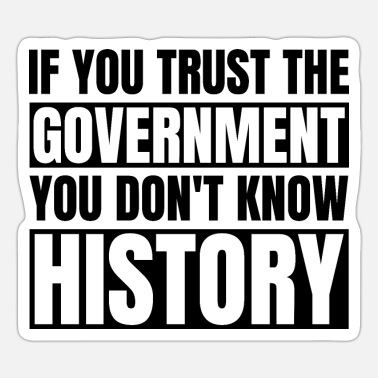 Truth If You Trust the Government You Don't Know History - Sticker