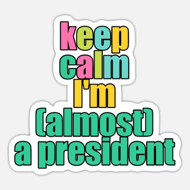 Believe Keep calm i m almost a president - Sticker