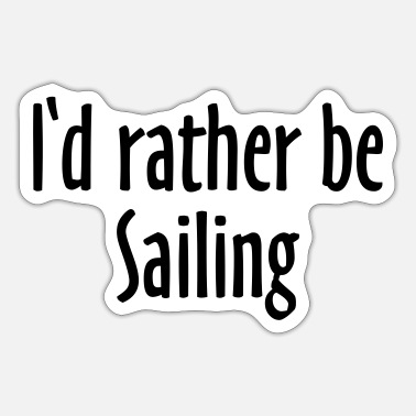 Sailing I'd rather be sailing - Sticker