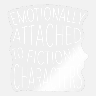 Emotionally Attached To Fictional Characters - Sticker