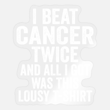 Cancer I Beat Cancer Twice And All I Got Was This Lousy - Sticker