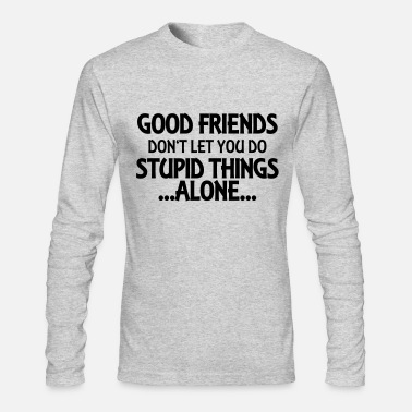 Stupid Good friends don't let you do stupid things-alone - Men's Long Sleeve T-Shirt by Next Level
