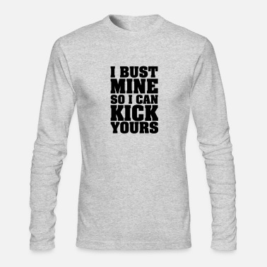 Kick I Bust Mine So I Can Kick Yours - Men's Long Sleeve T-Shirt by Next Level