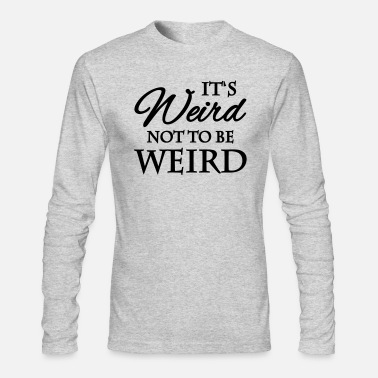 Weird It's weird not to be weird - Men's Long Sleeve T-Shirt by Next Level