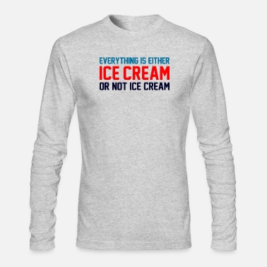 Ice Cream Everything Is Ice Cream Or Not Ice Cream - Men's Long Sleeve T-Shirt by Next Level