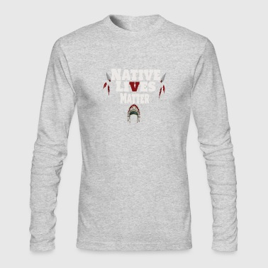 Native Lives Matter Shirt - Native American Clothi - Men's Long Sleeve T-Shirt by Next Level
