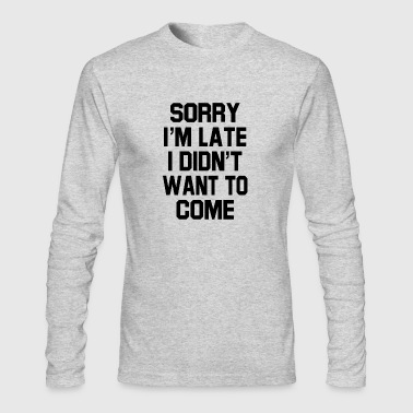 Sorry I m Late Funny Quote - Men's Long Sleeve T-Shirt by Next Level