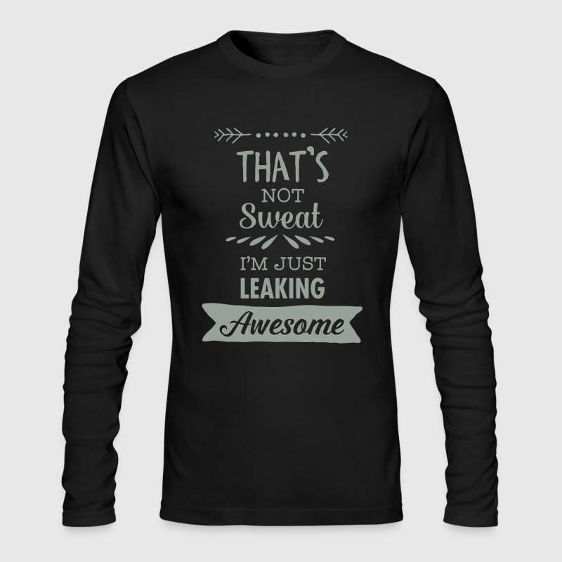 That's Not Sweat - I'm Just Leaking Awesome - Men's Long Sleeve T-Shirt by Next Level